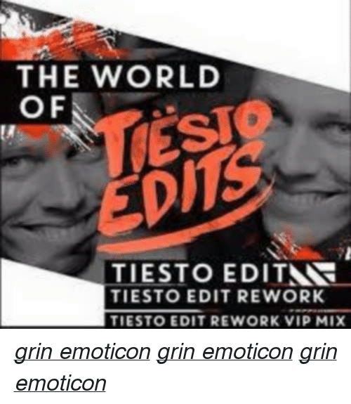 Music, World, and Edm: THE WORLD  OF  TIESTO EDITNR  TIESTO EDIT REWORK  TIESTO EDIT REWORK VIP MIX grin emoticon grin emoticon grin emoticon