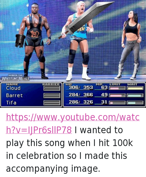Wrestling, World Wrestling Entertainment, and youtube.com: WRESTLING MEWES  NAME  Cloud  Barret  Tifa  BARRIER  306/ 353  284 366  286 326  63  49  31  LAN AIT https://www.youtube.com/watch?v=IJPr6sllP78 I wanted to play this song when I hit 100k in celebration so I made this accompanying image.
