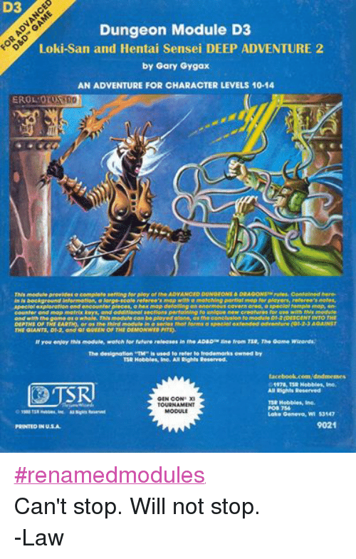 """Hobbling: D3  Dungeon Module D3  Loki-San and Hentai Sensei DEEP ADVENTURE 2  by Gary Gygax  AN ADVENTURE FOR CHARACTER LEVELS 10-14  EROL OTUS  This modulo providos a complote setting for play of the ADVANCED NGFONS & DRAGONs rules. Contalned here-  In ls background Informatlon, a Parge-scale rofereo's map with a matchlng partlar mop for players, reforee's notes,  special exploration and encounter ploces, a hex map defalling an enormous covorn aroa, a spocialtemplo mop, on-  counter and map matrix keys, and additional sections pertaining to unlque now creatures for use with this module  and with the game as a whole. Thls module can be played alone, as tho concluslon to module  D1.2(DESCENTINTO THE  DEPTHS OF THE EARTH, or as the third module In  a series that forms a sp  extended adventure (Gr 2-3 AGAINST  THE GIANTS, D1.2, and Q1 QUEEN OF THE DEMONWEB PITS).  If you enjoy this modulo, watch for future roleases in the AD&DThe line from TSR, The Game Wizards.  The designation """"TM"""" is used to refer to trademarks owned by  TSR Hobbies, Inc. All Rights Reserved.  facebook.com/dndmennes  1978, TSR Hobbles, Inc.  All Rights Reserved  GEN CON XI  TSR Hobbies, Inc.  TOURNAMENT  POB 756  MODULE  TSR Habbes, Inc. Rights Reserved  Lake Geneva, WI 53147  9021  PRINTED IN U.S.A. #renamedmodules Can't stop. Will not stop. -Law"""