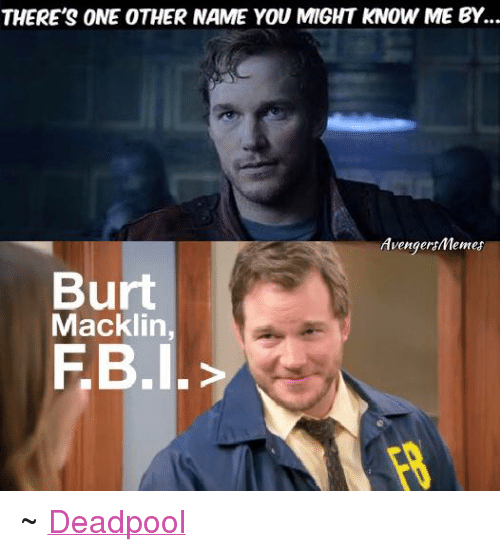 Avengers Meme: THERE'S ONE OTHER NAME YOU MIGHT KNOW ME BY.  Avenger Memes  Burt  Macklin  FB I. ~ Deadpool