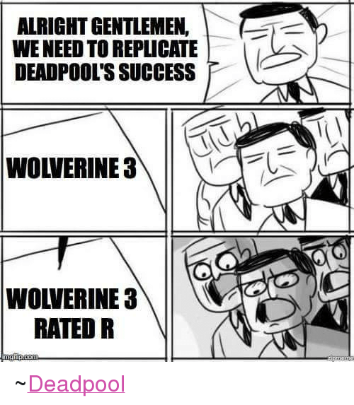 wolverine 3: ALRIGHT GENTLEMEN.  WENEED TO REPLICATE  DEADPOOL'S SUCCESS  WOLVERINE 3  WOLVERINE 3  RATED R ~Deadpool