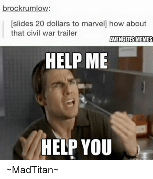 Avengers Meme: brockrumlow:  [slides 20 dollars to marvel how about  that civil war trailer  AVENGERS MEMES  HELP ME  HELP YOU  quickmemie om ~MadTitan~