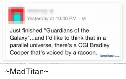 "Bradley Cooper, Avengers, and Guardian: Yesterday at 10:40 PM  Just finished ""Guardians of the  Galaxy""...and I'd like to think that in a  parallel universe, there's a CGl Bradley  Cooper that's voiced by a racoon.  lamebook.com ~MadTitan~"