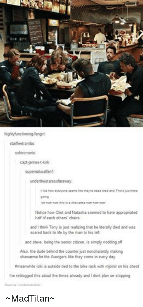 Dude, Life, and Scare: highlyfunctioning-fangirl:  starfeetrambo  xshiromorix:  capt james-t-kirk:  supernaturalfan1  underthe starssofaraway:  like howeveryone seems like theyre dead tired and Thors just there  going  Ton nom nom thia la a  ahawama nom nom nom  Notice how Clint and Natasha seemed to have appropriated  half of each others' chairs.  and I think Tony is just realizing that he literally died and was  scared back to life by the man to his left  and steve, being the senior citizen, is simply nodding of  Also, the dude behind the counter just nonchalantly making  shawarma for the Avengers like they come in every day.  ameanwhile loki is outside tied to the bike rack with mjolnir on his chest  Ive reblogged this about five times already and dont plan on stopping  Source captainmatsu ~MadTitan~