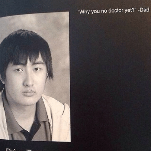 """why you no: """"Why you no doctor yet?"""" -Dad"""