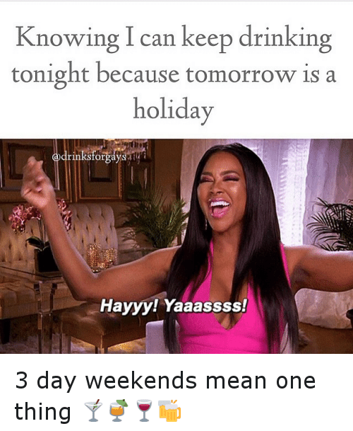 3 Day Weekend: Knowing can keep drinking  tonight because tomorrow is a  holiday  drinksforgayS  Hayyy! Yaaassss! 3 day weekends mean one thing 🍸🍹🍷🍻
