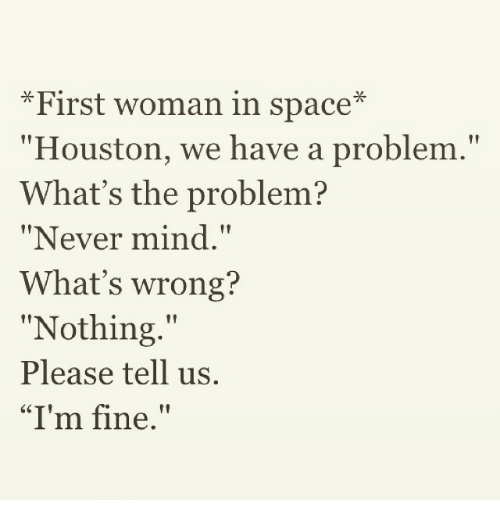 """Whats Wrong Nothing: First woman in space  Houston, we have a problem.""""  What's the problem?  """"Never mind.""""  What's wrong?  Nothing  tt  Please tell us.  """"I'm fine."""""""