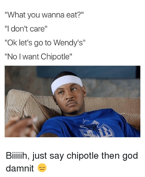 "Chipotle, Funny, and God: ""What you wanna eat?""  ""I don't care""  ""Ok let's go to Wendy's""  ""No want Chipotle"" Biiiiih, just say chipotle then god damnit 😑"