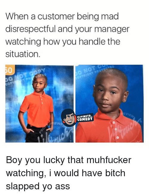 Ass, Bitch, and Funny: When a customer being mad  disrespectful and your manager  watching how you handle the  situation.  OP  S COMEDY Boy you lucky that muhfucker watching, i would have bitch slapped yo ass