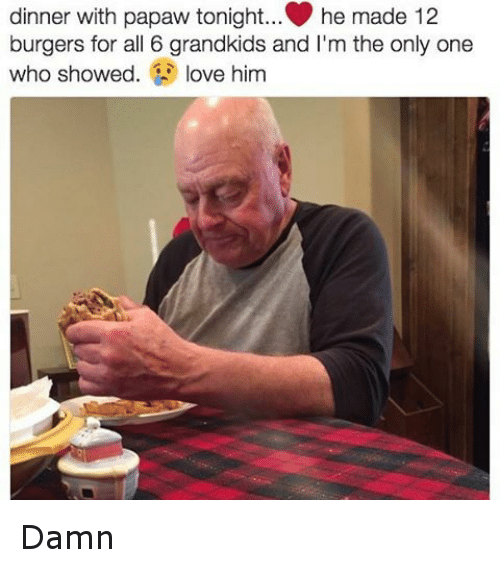 Dinner With Papaw Tonight: dinner with papaw tonight... he made 12  burgers for all 6 grandkids and l'm the only one  who showed  love him Damn