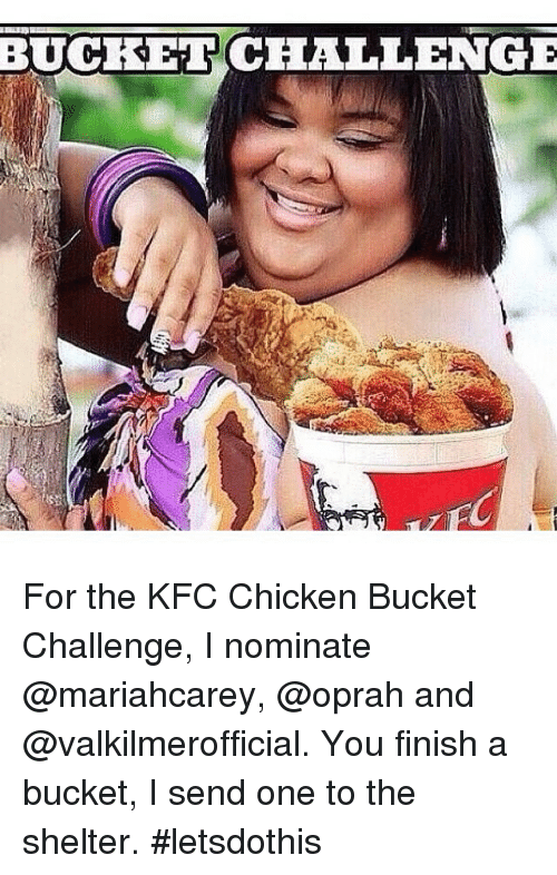 Funny, Kfc, and Chicken: BUCKET CHALLENGE For the KFC Chicken Bucket Challenge, I nominate @mariahcarey, @oprah and @valkilmerofficial.  You finish a bucket, I send one to the shelter.  letsdothis