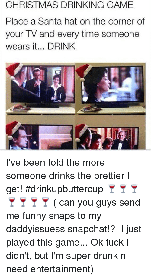 christmas drinking game: CHRISTMAS DRINKING GAME  Place a Santa hat on the corner of  your TV and every time someone  wears it... DRINK I've been told the more someone drinks the prettier I get! drinkupbuttercup 🍷🍷🍷🍷🍷🍷🍷 ( can you guys send me funny snaps to my daddyissuess snapchat!?! I just played this game... Ok fuck I didn't, but I'm super drunk n need entertainment)