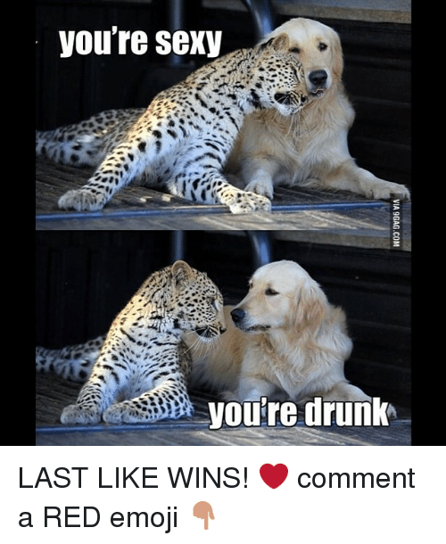 Youre Sexy: you're sexy  you're drunk LAST LIKE WINS! ❤️-comment a RED emoji 👇