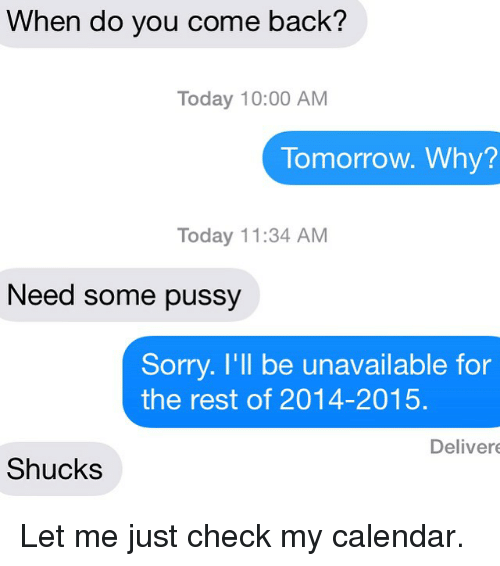 Pussy, Relationships, and Sorry: When do you come back?  Today 10:00 AM  Tomorrow. Why?  Today 11:34 AM  Need some pussy  Sorry. I'll be unavailable for  the rest of 2014-2015.  Deliver  Shucks Let me just check my calendar.