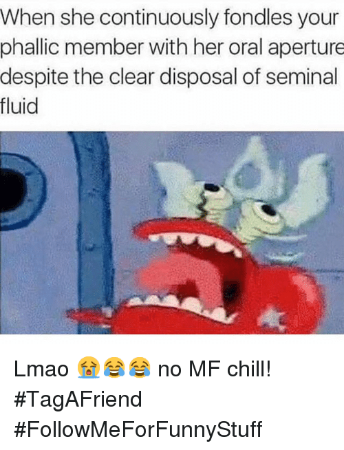 Chill, Funny, and Lmao: When she continuously fondles your  phallic member with her oral aperture  despite the clear disposal of seminal  fluid Lmao 😭😂😂 no MF chill! -TagAFriend-FollowMeForFunnyStuff