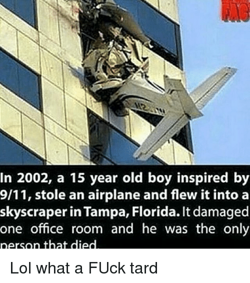 9/11, Fucking, and Lol: In 2002, a 15 year old boy inspired by  9/11, stole an airplane and flew it into a  skyscraper in Tampa, Florida. It damaged  one office room and he was the only  person that died Lol what a FUck tard