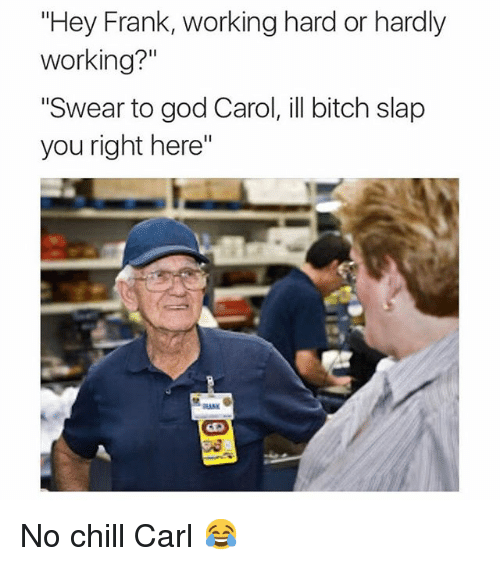 "Bitch, Chill, and Funny: ""Hey Frank, working hard or hardly  working?""  ""Swear to god Carol, ill bitch slap  you right here"" No chill Carl 😂"