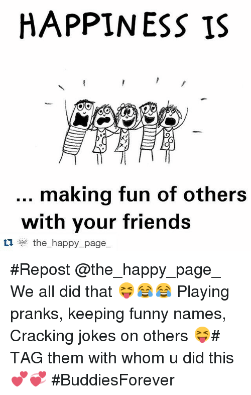 Funny Namees: HAPPINESS IS  making fun of others  with your friends  ti the happy page Repost @the_happy_page_-・・・-We all did that 😝😂😂-Playing pranks,-keeping funny names,-Cracking jokes on others 😝-TAG them with whom u did this 💕💞-BuddiesForever