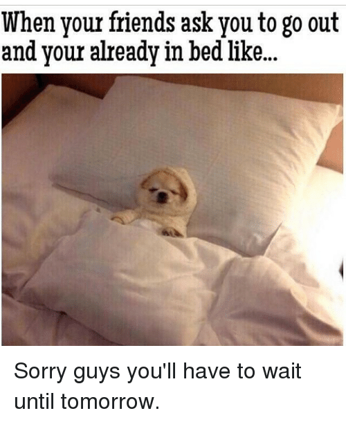 Friends, Sorry, and Tomorrow: When your friends ask you to go out  and your already in bed like.. Sorry guys you'll have to wait until tomorrow.