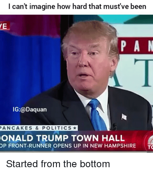 Daquan, Funny, and Politics: I can't imagine how hard that must've been  P A N  IG:@Daquan  PANCAKES & POLITICS*  ONALD TRUMP TOWN HALL  OP FRONT-RUNNER OPENS UP IN NEW HAMPSHIRE  TO Started from the bottom