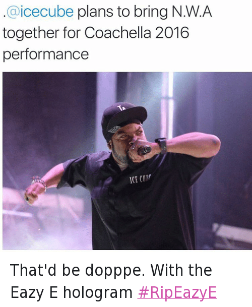 N.W.A.: @daquan  .@iceCube plans to bring N.W.A together for Coachella 2016 performance That'd be dopppe. With the Eazy E hologram RipEazyE