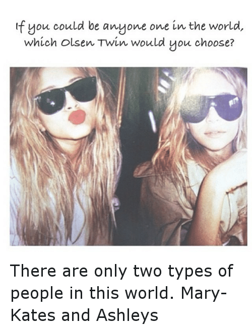 olsen twins: f you could be anyone one in the world  which Olsen Twin would you choose? There are only two types of people in this world. Mary- Kates and Ashleys