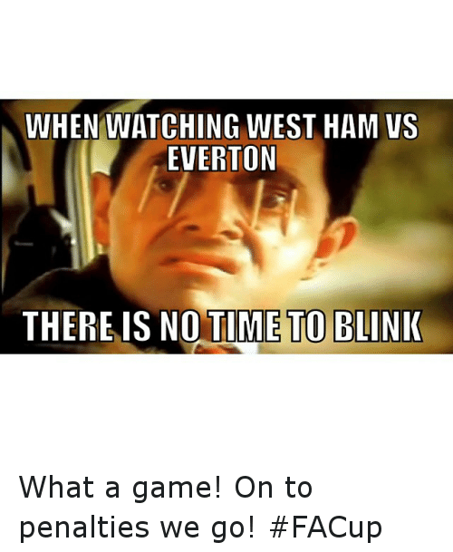 Everton, Soccer, and Sports: WHEN WATCHING WEST HAM VS  EVERTON  THERE IS NO TIME TO BLINK What a game! On to penalties we go! FACup
