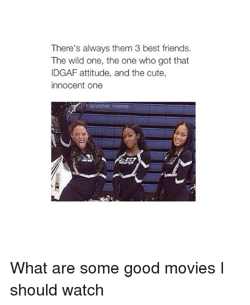Ratchet Memes: There's always them 3 best friends.  The wild one, the one who got that  IDGAF attitude, and the cute  innocent one  @ratchet memes What are some good movies I should watch