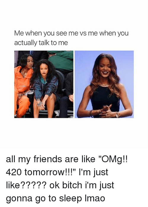 """Bitch, Friends, and Go to Sleep: Me when you see me vs me when you  actually talk to me all my friends are like """"OMg!! 420 tomorrow!!!"""" I'm just like????? ok bitch i'm just gonna go to sleep lmao"""