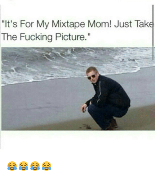 "Fucking, Funny, and Mixtapes: ""It's For My Mixtape Mom! Just Take  The Fucking Picture."" 😂😂😂😂"