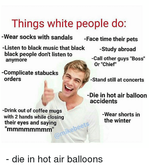 "Drinking, Funny, and Music: Things white people do  Wear socks with sandals  Face time their pets  Listen to black music that black  Study abroad  black people don't listen to  Call other guys ""Boss""  anymore  Or ""Chief  -Complicate stabucks  orders  Stand still at concerts  Die in hot air balloon  accidents  Drink out of coffee mugs  Wear shorts in  with 2 hands while closing  the winter  their eyes and saying - die in hot air balloons"