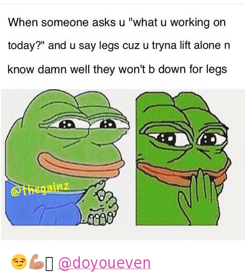 "Being Alone, Introvert, and Mfw: ""When someone asks u""""what u working on today?"""" and u say legs cuz u tryna lift alone n know damn well they won't b down for legs"" 😏💪🏼 @doyoueven"