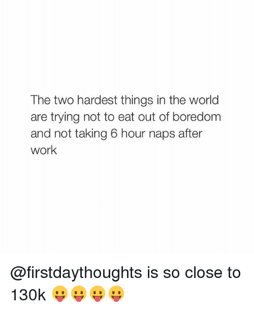 take 6: The two hardest things in the world  are trying not to eat out of boredom  and not taking 6 hour naps after  Work @firstdaythoughts is so close to 130k 😛😛😛😛