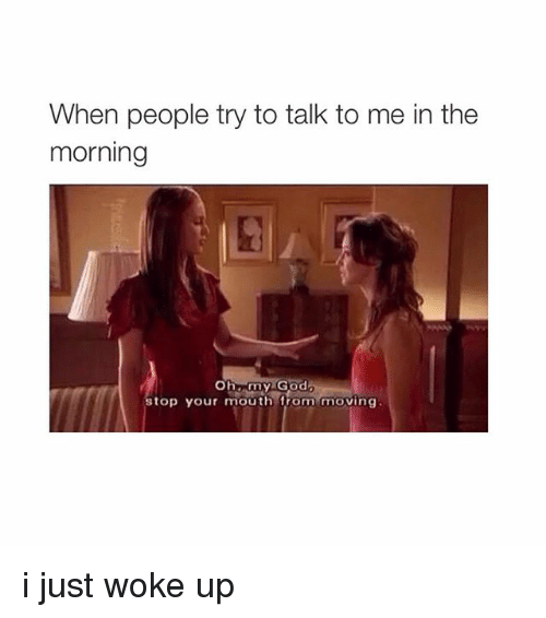 O My God: When people try to talk to me in the  morning  O my God  top your mouth from moving i just woke up