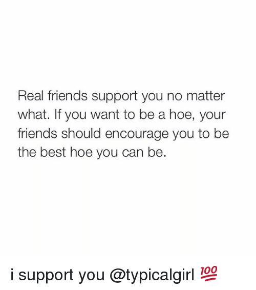 Friends, Hoe, and Hoes: Real friends support you no matter  what. If you want to be a hoe, your  friends should encourage you to be  the best hoe you can be. i support you @typicalgirl 💯