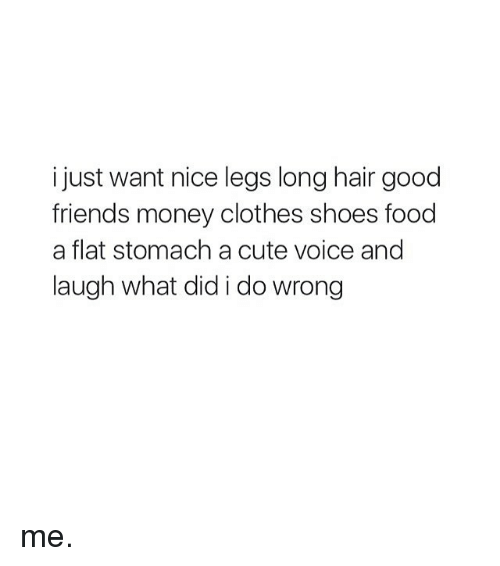 Clothes, Cute, and Food: i just want nice legs long hair good  friends money clothes shoes food  a flat stomach a cute voice and  laugh what did i do wrong me.