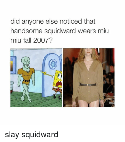 handsome squidward: did anyone else noticed that  handsome squidward wears miu  miu fall 2007? slay squidward