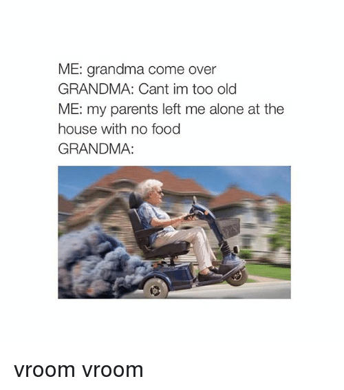 Come Over, Food, and Grandma: ME: grandma come over  GRANDMA: Cant im too old  ME: my parents left me alone at the  house with no food  GRANDMA: vroom vroom