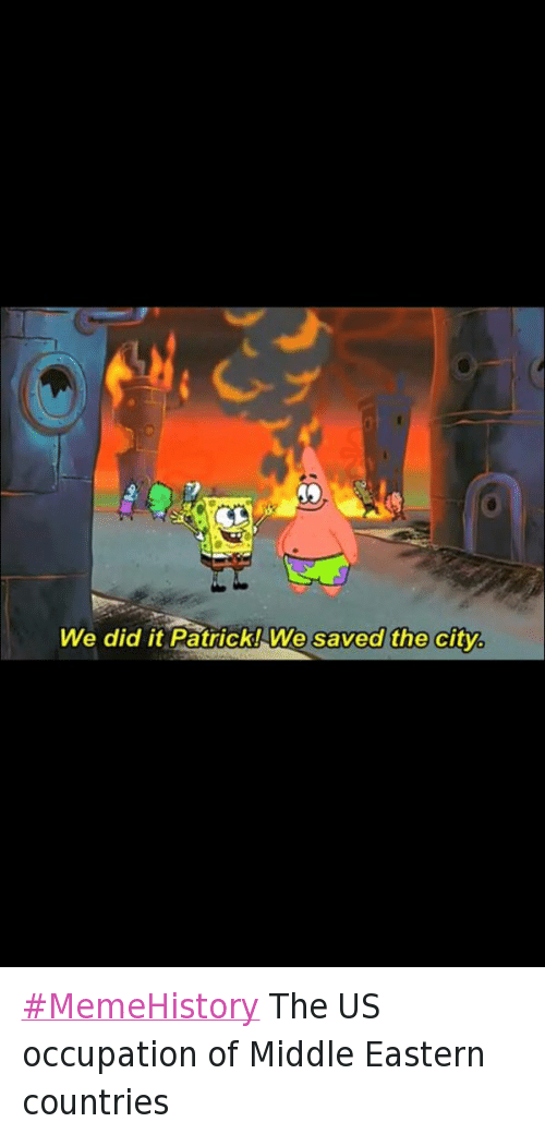 America, Patrick Star, and SpongeBob:  #MemeHistory The US occupation of Middle Eastern countries   We did it Patrick! We saved the city. MemeHistory The US occupation of Middle Eastern countries