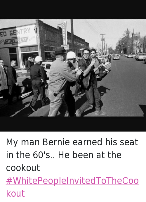 Democratic primary: My man Bernie earned his seat in the 60's.. He been at the cookout WhitePeopleInvitedToTheCookout