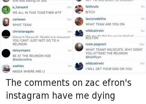 Funny, Head, and Instagram: 12:17 am  41%  oo 3  COMMENTS  emily stevenson  a emilyyheazlewood  comments are so savage but so true  wildcat irwin  5m  I WANNA HUMUMAUK UAPUA  AGAINST THE HEAD IDIOT  sara 22  5m  She was wating for you  e hansard  5m  WE ALL IN THIS TOGETHER WTF  carleeen  5m  WHAT TEAM  christianagalo  5m  How could you do this to us  murinahhh  5m  how could do u do this  wildcat irwin  5m  this fandom never left iM SO HAPPY  YES SJND  chloestaralliso  4m  Add a comment  Send The comments on zac efron's instagram have me dying