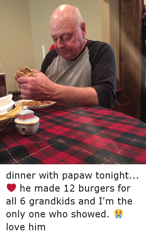 Dinner With Papaw Tonight: @kelssseyharmon   dinner with papaw tonight...❤️ he made 12 burgers for all 6 grandkids and I'm the only one who showed. 😢 love him dinner with papaw tonight...❤️ he made 12 burgers for all 6 grandkids and I'm the only one who showed. 😢 love him