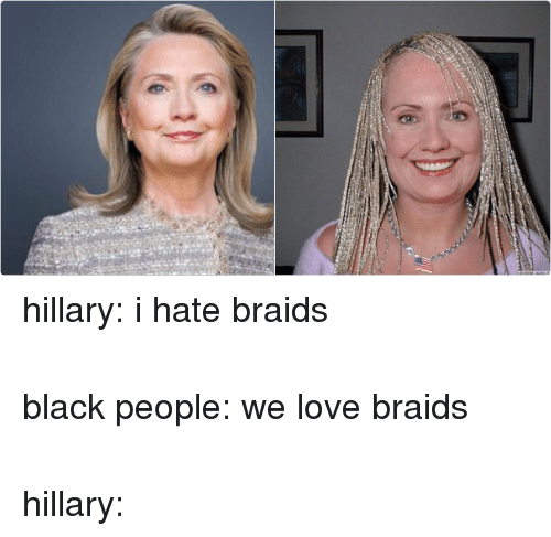 Democratic primary: hillary: i hate braids  black people: we love braids  hillary: hillary: i hate braids-black people: we love braids-hillary: