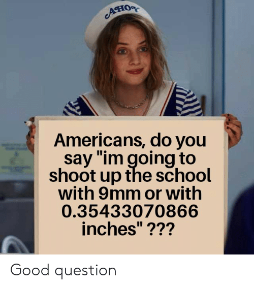 "School, Good, and 9mm: Aно  Americans, do you  say ""im going to  shoot up the school  with 9mm or with  0.35433070866  inches""??? Good question"