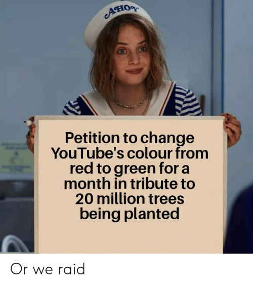 petition: Aно  Petition to change  YouTube's colour from  red to green for a  month in tribute to  20 million trees  being planted Or we raid