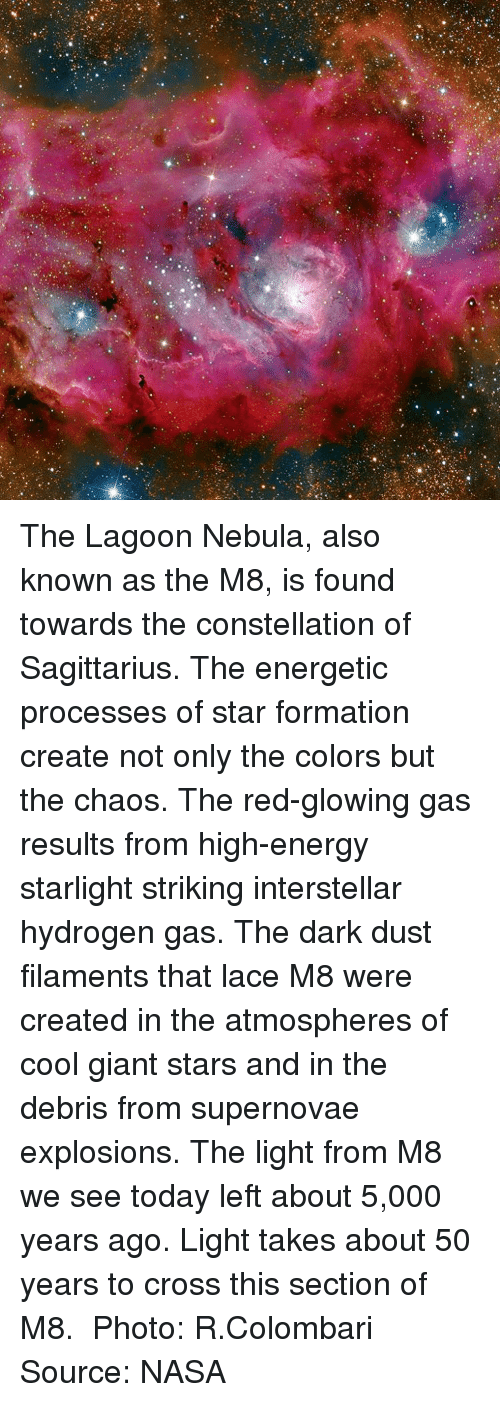"Energy, Interstellar, and Memes: ""a 게 .. The Lagoon Nebula, also known as the M8, is found towards the constellation of Sagittarius. The energetic processes of star formation create not only the colors but the chaos. The red-glowing gas results from high-energy starlight striking interstellar hydrogen gas. The dark dust filaments that lace M8 were created in the atmospheres of cool giant stars and in the debris from supernovae explosions. The light from M8 we see today left about 5,000 years ago. Light takes about 50 years to cross this section of M8. ​ Photo: R.Colombari ​ Source: NASA"