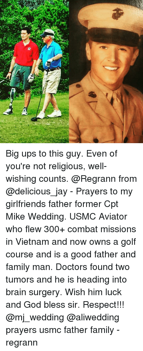 Big Ups: a,  (1 Big ups to this guy. Even of you're not religious, well-wishing counts. @Regrann from @delicious_jay - Prayers to my girlfriends father former Cpt Mike Wedding. USMC Aviator who flew 300+ combat missions in Vietnam and now owns a golf course and is a good father and family man. Doctors found two tumors and he is heading into brain surgery. Wish him luck and God bless sir. Respect!!! @mj_wedding @aliwedding prayers usmc father family - regrann
