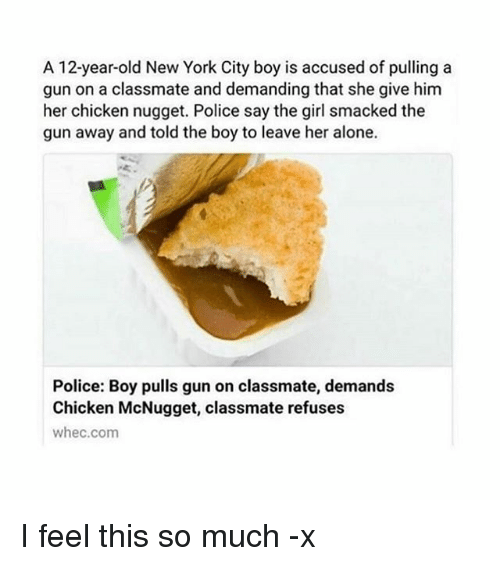 Being Alone, New York, and Police: A 12-year-old New York City boy is accused of pulling a  gun on a classmate and demanding that she give him  her chicken nugget. Police say the girl smacked the  gun away and told the boy to leave her alone.  Police: Boy pulls gun on classmate, demands  Chicken McNugget, classmate refuses  whec.com I feel this so much -x