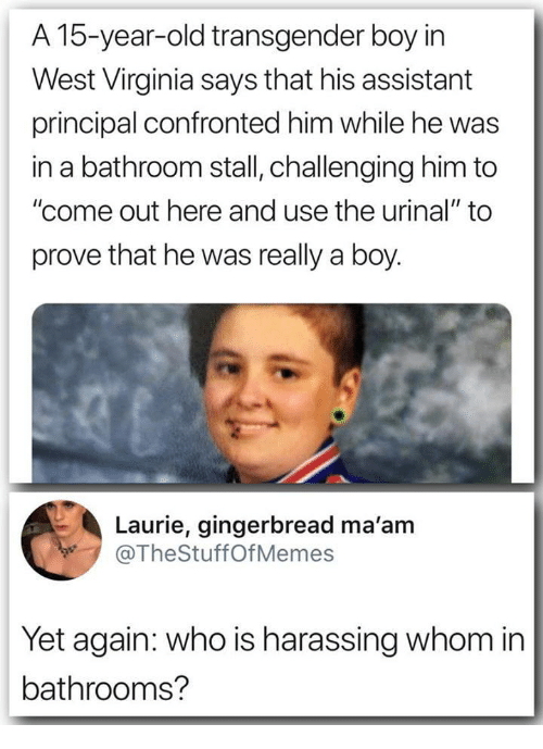"west virginia: A 15-year-old transgender boy irn  West Virginia says that his assistant  principal confronted him while he was  in a bathroom stall, challenging him to  ""come out here and use the urinal"" to  prove that he was really a boy.  Laurie, gingerbread ma'am  @TheStuffOfMemes  Yet again: who is harassing whom in  bathrooms?"