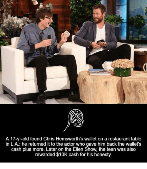 Chris Hemsworth, Memes, and Ellen: A 17-yr-old found Chris Hemsworth's wallet on a restaurant table  in L.A.; he returned it to the actor who gave him back the wallet's  cash plus more. Later on the Ellen Show, the teen was also  rewarded $10K cash for his honesty.